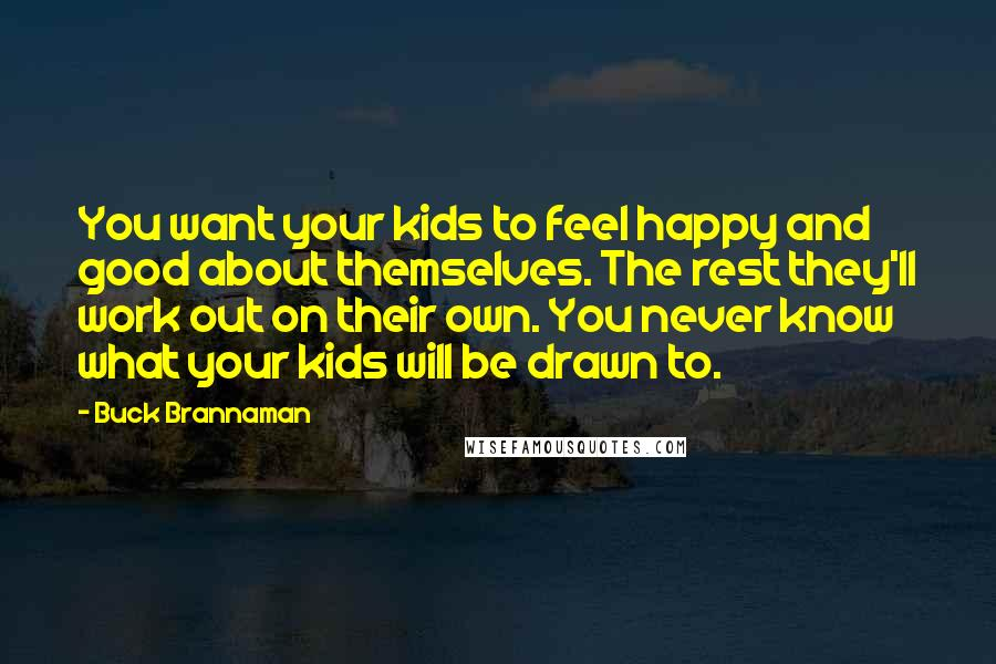 Buck Brannaman quotes: You want your kids to feel happy and good about themselves. The rest they'll work out on their own. You never know what your kids will be drawn to.