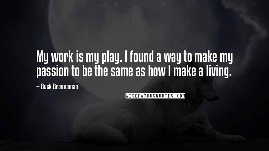 Buck Brannaman quotes: My work is my play. I found a way to make my passion to be the same as how I make a living.