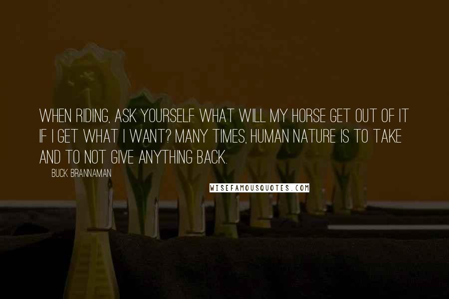 Buck Brannaman quotes: When riding, ask yourself what will my horse get out of it if I get what I want? Many times, human nature is to take and to not give anything