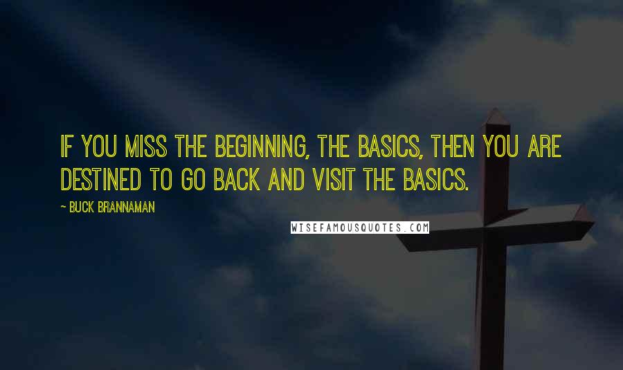 Buck Brannaman quotes: If you miss the beginning, the basics, then you are destined to go back and visit the basics.