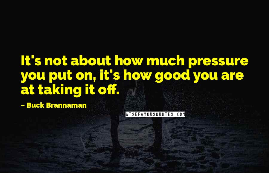 Buck Brannaman quotes: It's not about how much pressure you put on, it's how good you are at taking it off.
