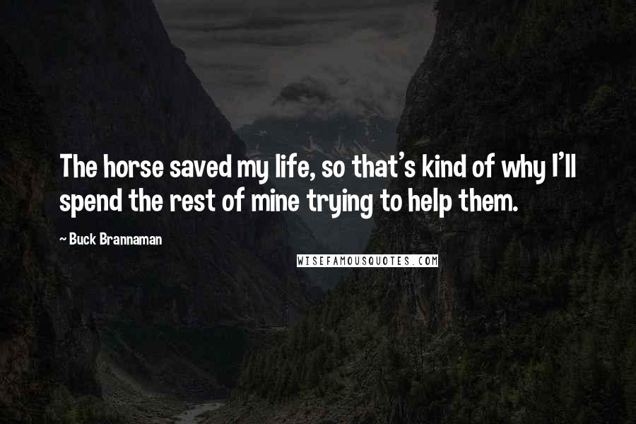 Buck Brannaman quotes: The horse saved my life, so that's kind of why I'll spend the rest of mine trying to help them.