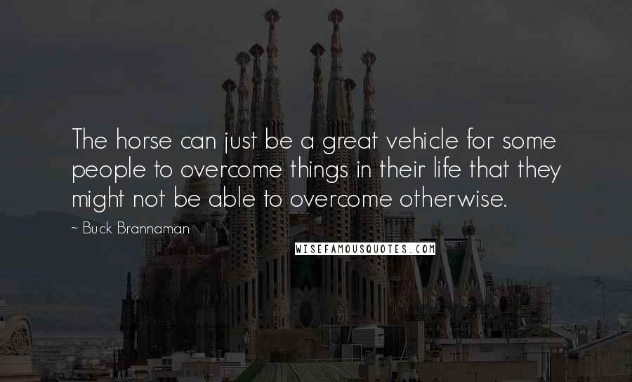 Buck Brannaman quotes: The horse can just be a great vehicle for some people to overcome things in their life that they might not be able to overcome otherwise.