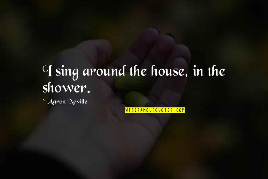 Buck Swope Quotes By Aaron Neville: I sing around the house, in the shower.