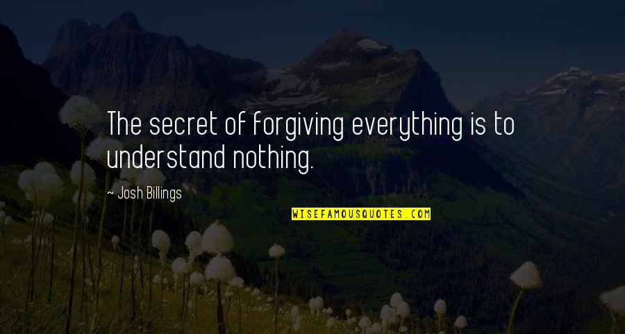 Buckeroo Quotes By Josh Billings: The secret of forgiving everything is to understand
