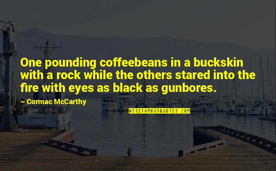 Buckskin Quotes By Cormac McCarthy: One pounding coffeebeans in a buckskin with a