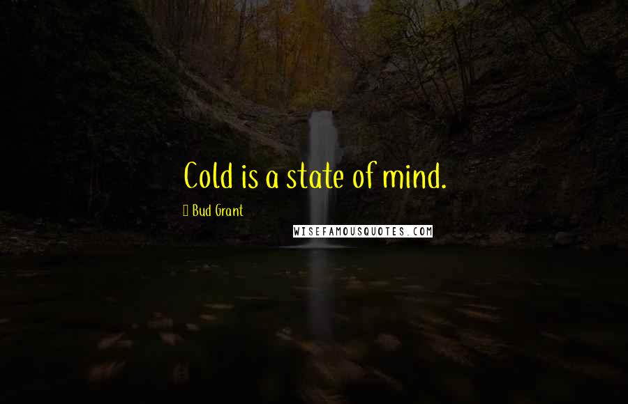 Bud Grant quotes: Cold is a state of mind.