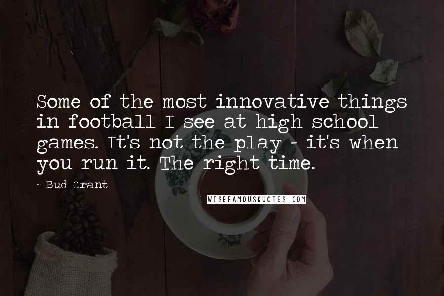 Bud Grant quotes: Some of the most innovative things in football I see at high school games. It's not the play - it's when you run it. The right time.
