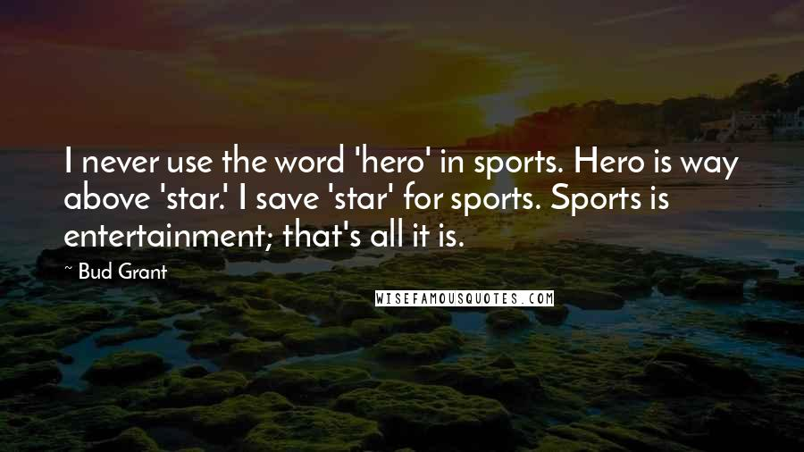 Bud Grant quotes: I never use the word 'hero' in sports. Hero is way above 'star.' I save 'star' for sports. Sports is entertainment; that's all it is.