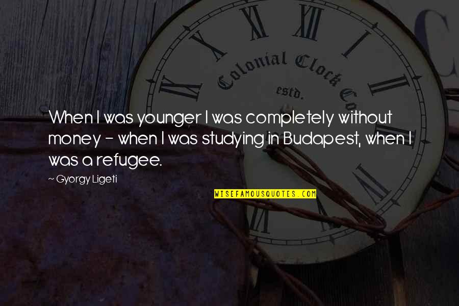 Budapest's Quotes By Gyorgy Ligeti: When I was younger I was completely without