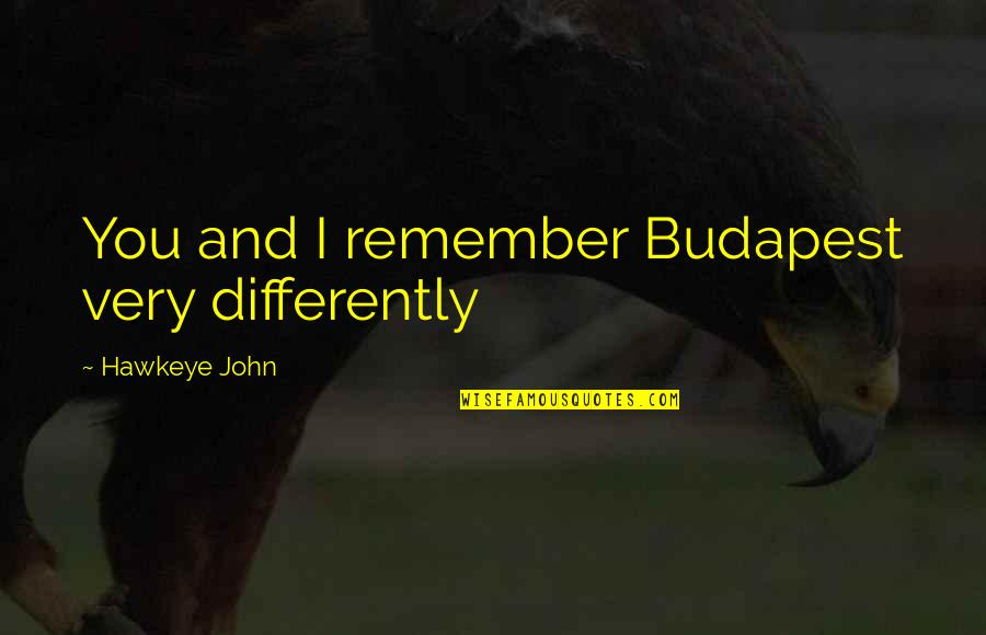 Budapest's Quotes By Hawkeye John: You and I remember Budapest very differently
