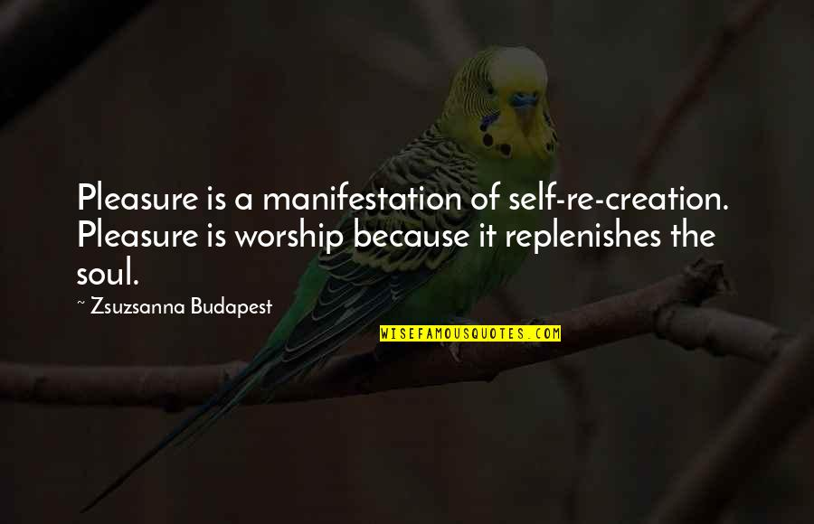 Budapest's Quotes By Zsuzsanna Budapest: Pleasure is a manifestation of self-re-creation. Pleasure is