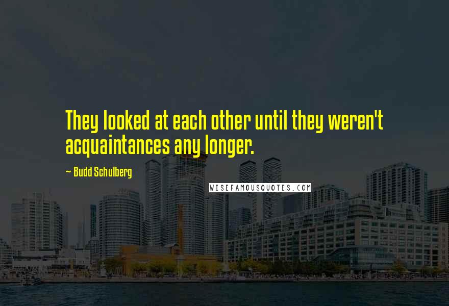 Budd Schulberg quotes: They looked at each other until they weren't acquaintances any longer.