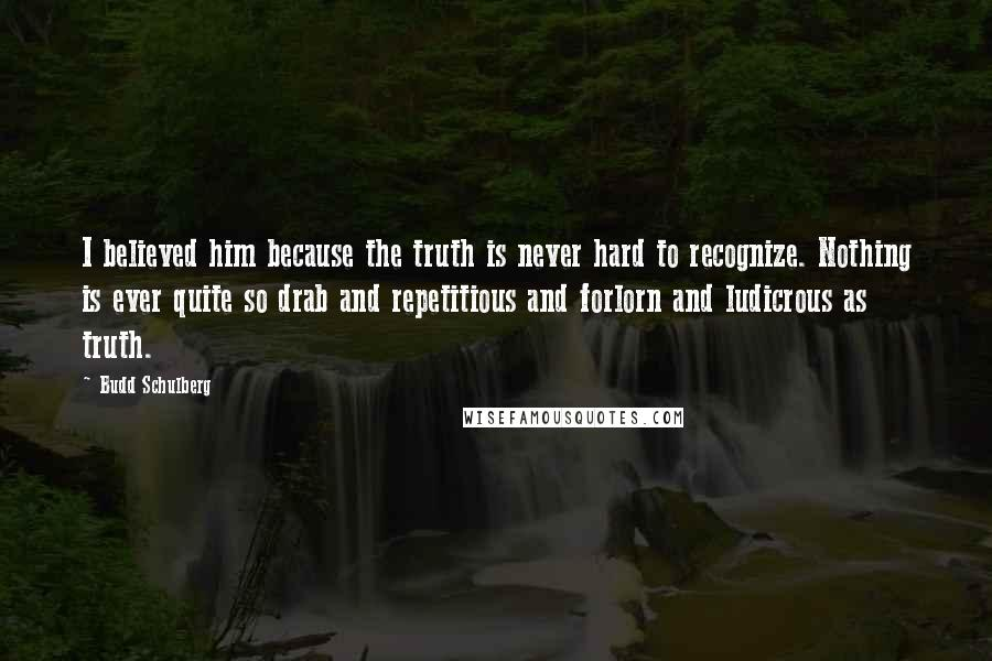 Budd Schulberg quotes: I believed him because the truth is never hard to recognize. Nothing is ever quite so drab and repetitious and forlorn and ludicrous as truth.