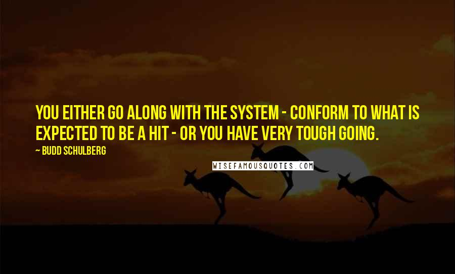 Budd Schulberg quotes: You either go along with the system - conform to what is expected to be a hit - or you have very tough going.