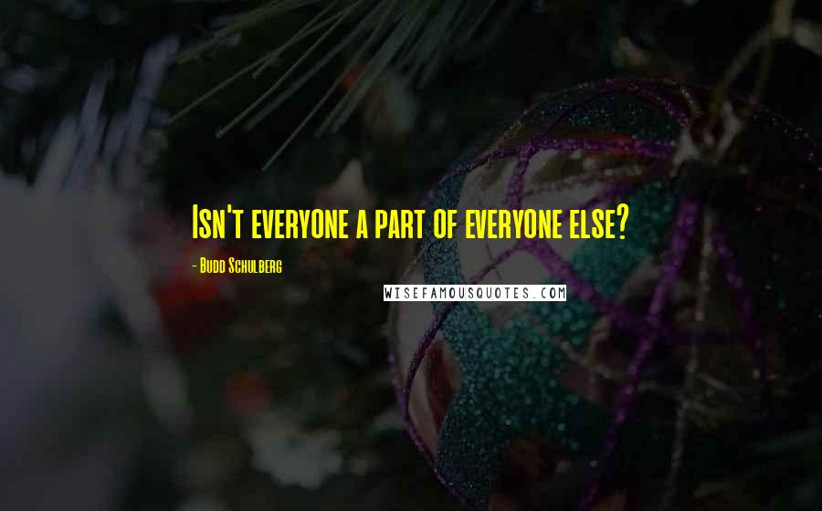 Budd Schulberg quotes: Isn't everyone a part of everyone else?