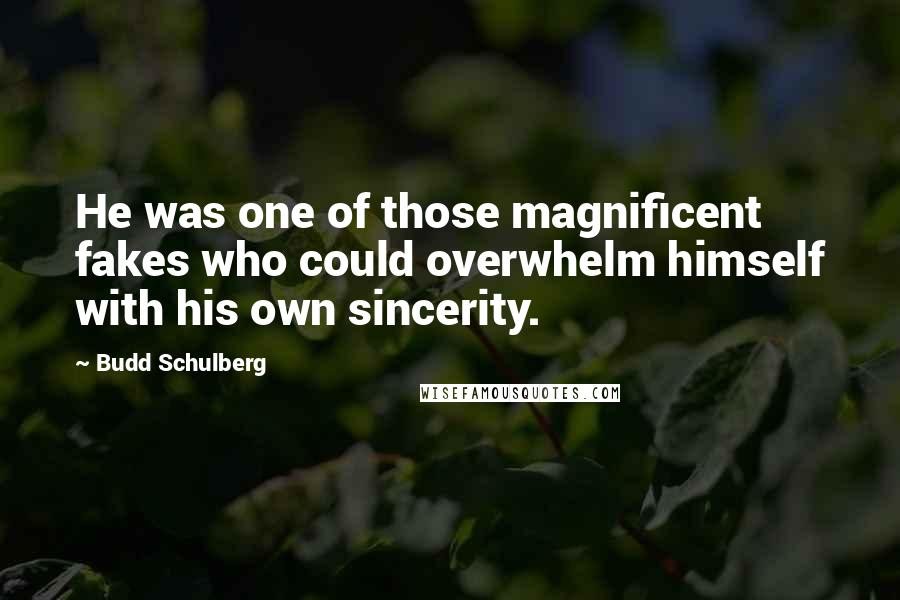 Budd Schulberg quotes: He was one of those magnificent fakes who could overwhelm himself with his own sincerity.