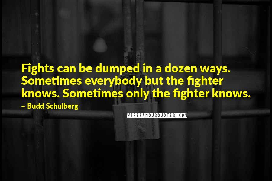 Budd Schulberg quotes: Fights can be dumped in a dozen ways. Sometimes everybody but the fighter knows. Sometimes only the fighter knows.