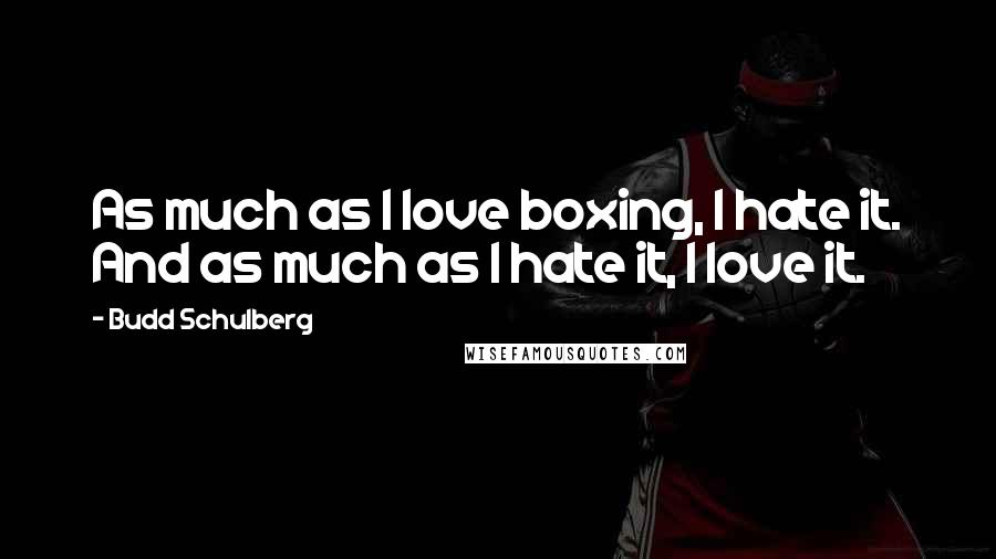 Budd Schulberg quotes: As much as I love boxing, I hate it. And as much as I hate it, I love it.