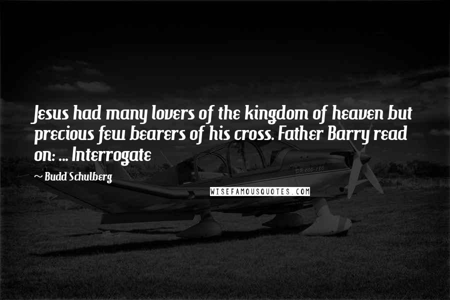 Budd Schulberg quotes: Jesus had many lovers of the kingdom of heaven but precious few bearers of his cross. Father Barry read on: ... Interrogate