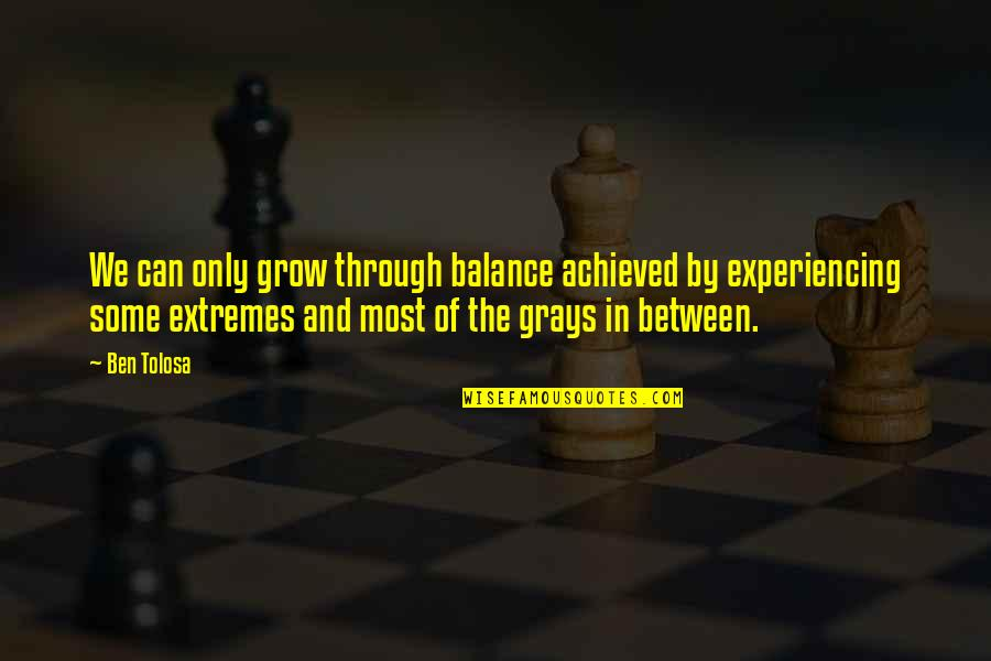 Buddha Groove Quotes By Ben Tolosa: We can only grow through balance achieved by