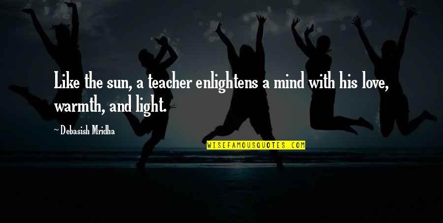 Buddha Teacher Quotes By Debasish Mridha: Like the sun, a teacher enlightens a mind