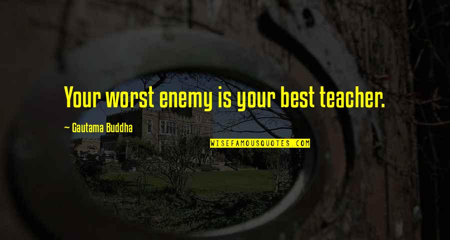 Buddha Teacher Quotes By Gautama Buddha: Your worst enemy is your best teacher.