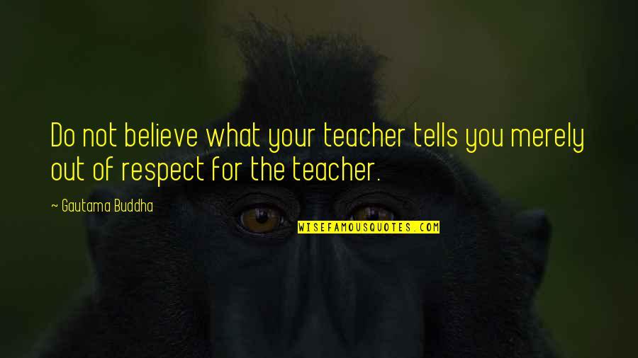 Buddha Teacher Quotes By Gautama Buddha: Do not believe what your teacher tells you
