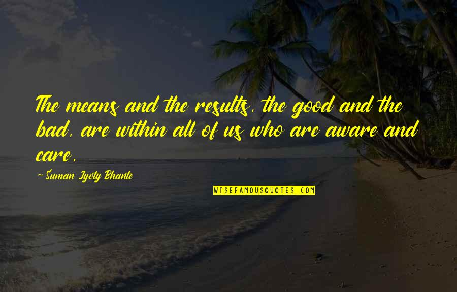 Buddhist Dhamma Quotes By Suman Jyoty Bhante: The means and the results, the good and