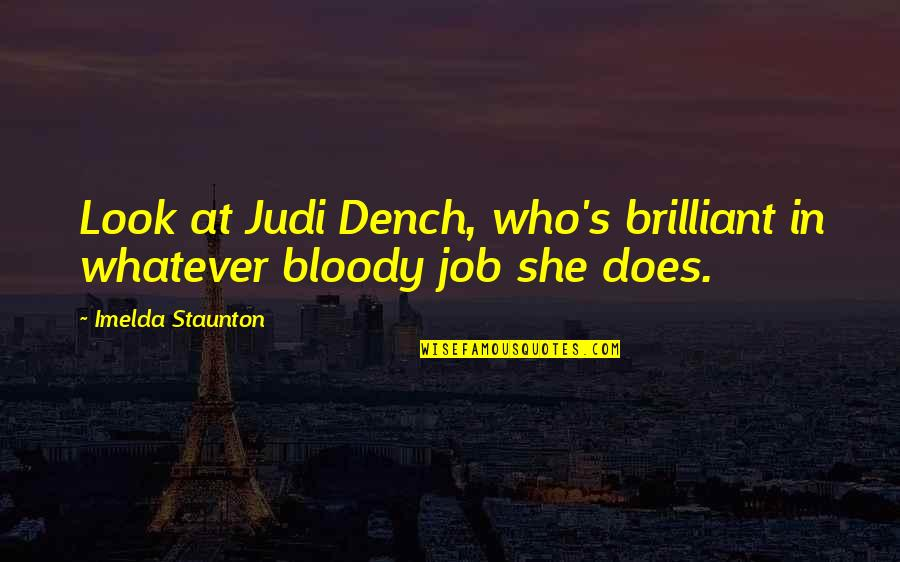 Buddhist Sacred Texts Quotes By Imelda Staunton: Look at Judi Dench, who's brilliant in whatever