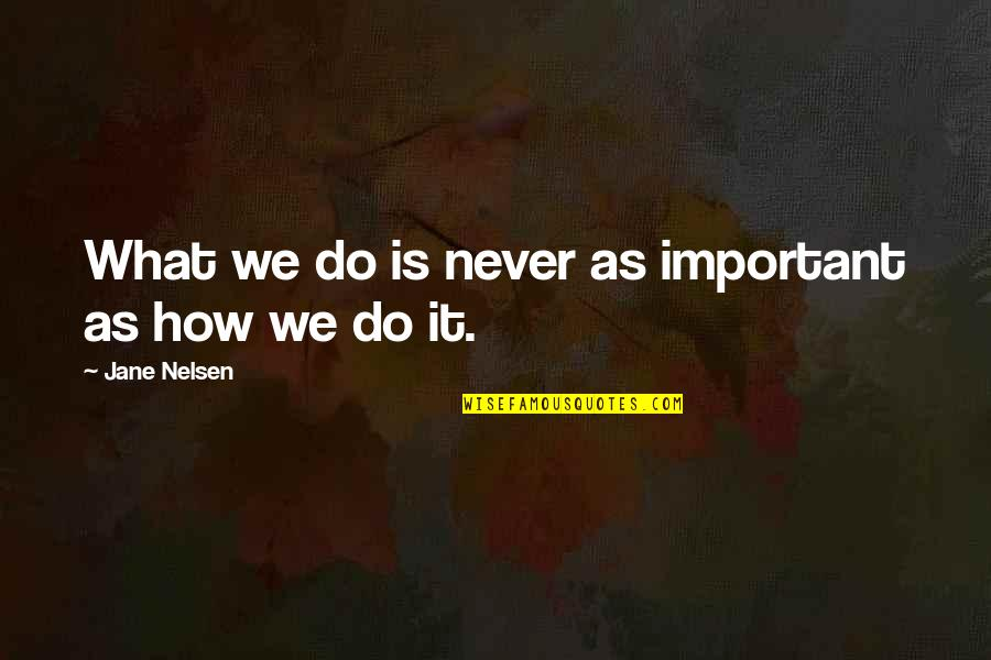 Buddhist Scholar Quotes By Jane Nelsen: What we do is never as important as