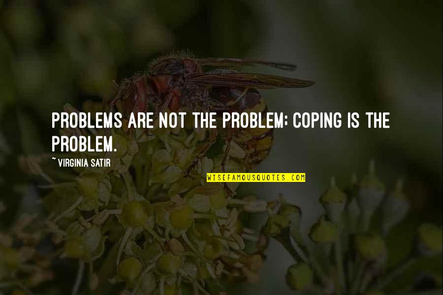 Buddhist Scholar Quotes By Virginia Satir: Problems are not the problem; coping is the