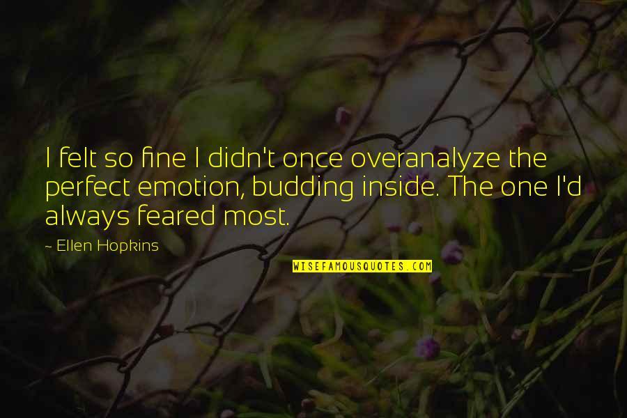 Budding Quotes By Ellen Hopkins: I felt so fine I didn't once overanalyze