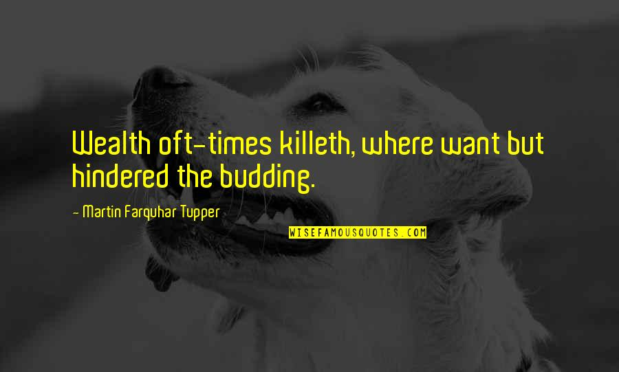 Budding Quotes By Martin Farquhar Tupper: Wealth oft-times killeth, where want but hindered the