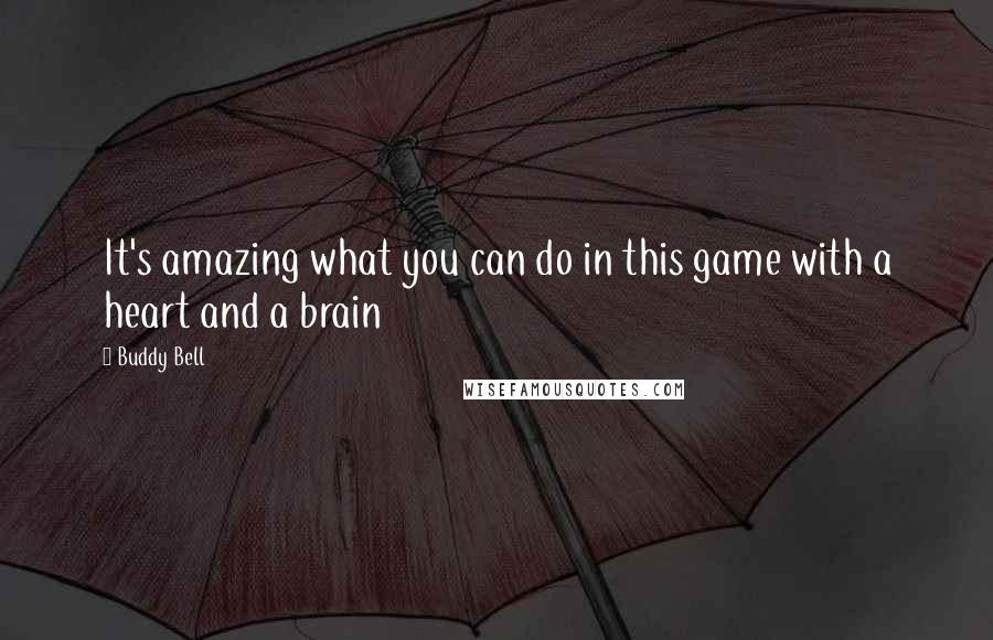 Buddy Bell quotes: It's amazing what you can do in this game with a heart and a brain