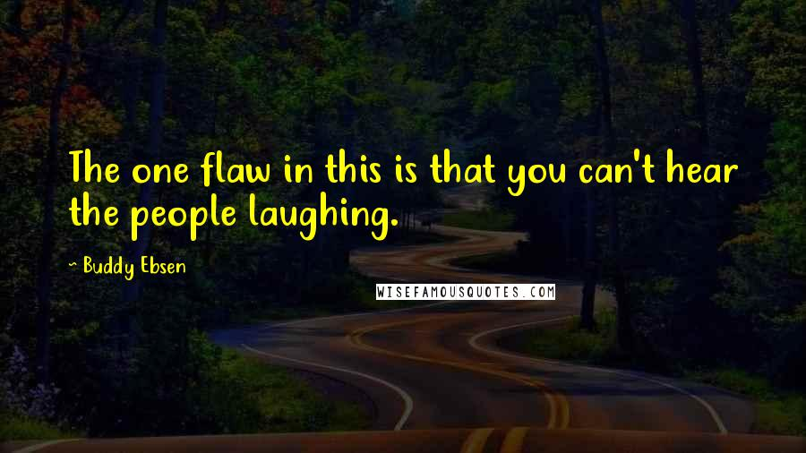 Buddy Ebsen quotes: The one flaw in this is that you can't hear the people laughing.