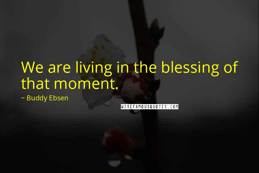Buddy Ebsen quotes: We are living in the blessing of that moment.