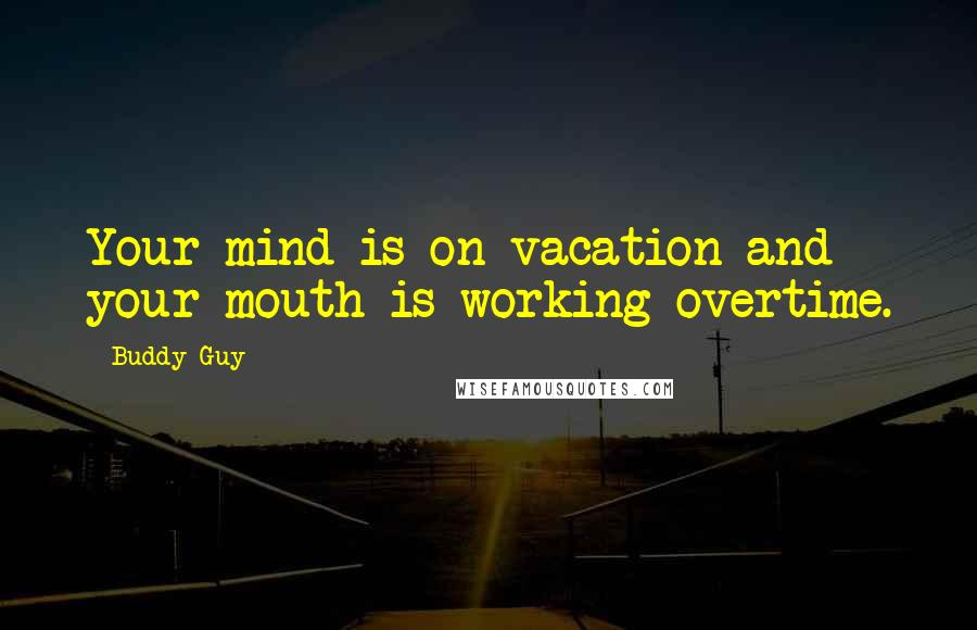Buddy Guy quotes: Your mind is on vacation and your mouth is working overtime.