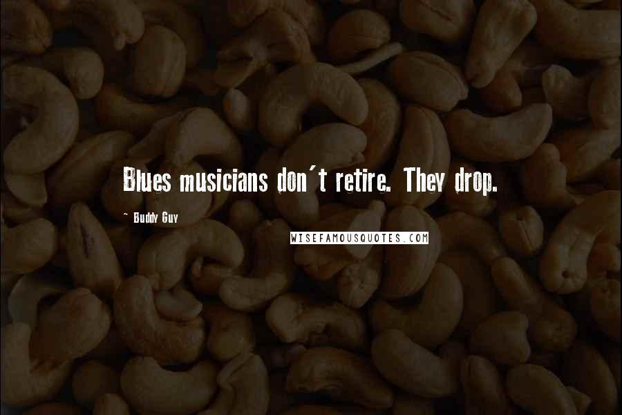 Buddy Guy quotes: Blues musicians don't retire. They drop.