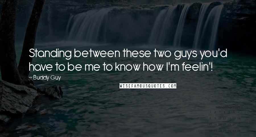 Buddy Guy quotes: Standing between these two guys you'd have to be me to know how I'm feelin'!