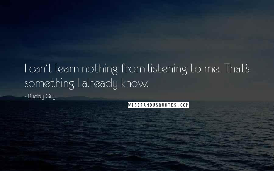 Buddy Guy quotes: I can't learn nothing from listening to me. That's something I already know.