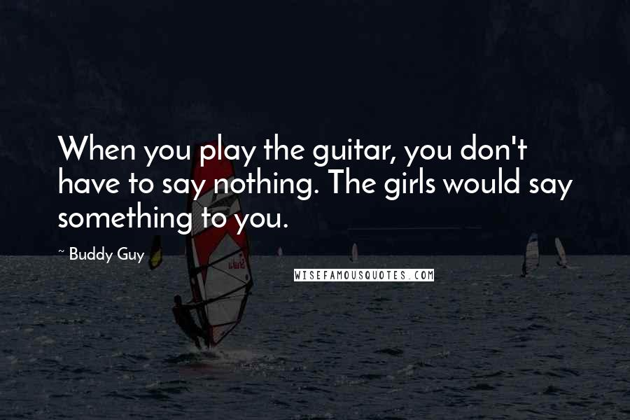 Buddy Guy quotes: When you play the guitar, you don't have to say nothing. The girls would say something to you.