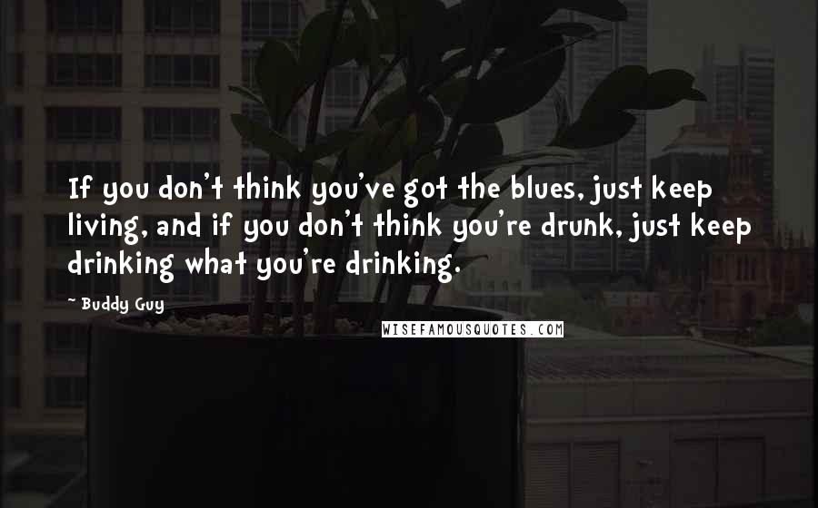 Buddy Guy quotes: If you don't think you've got the blues, just keep living, and if you don't think you're drunk, just keep drinking what you're drinking.