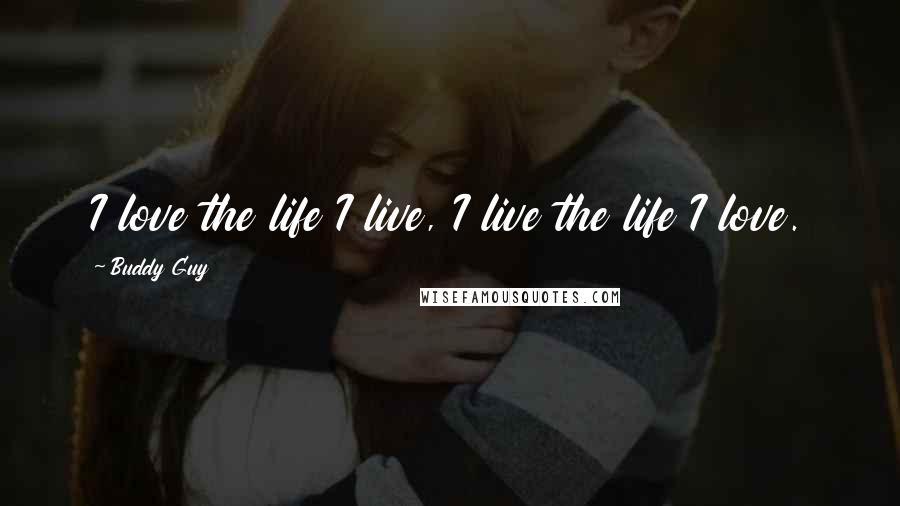 Buddy Guy quotes: I love the life I live, I live the life I love.