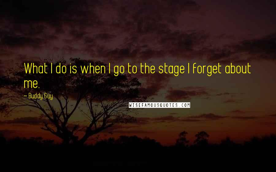 Buddy Guy quotes: What I do is when I go to the stage I forget about me.
