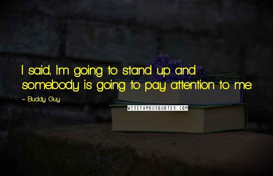 Buddy Guy quotes: I said, I'm going to stand up and somebody is going to pay attention to me.