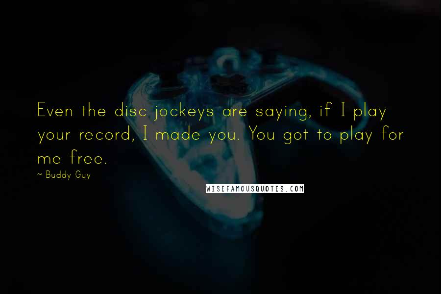 Buddy Guy quotes: Even the disc jockeys are saying, if I play your record, I made you. You got to play for me free.
