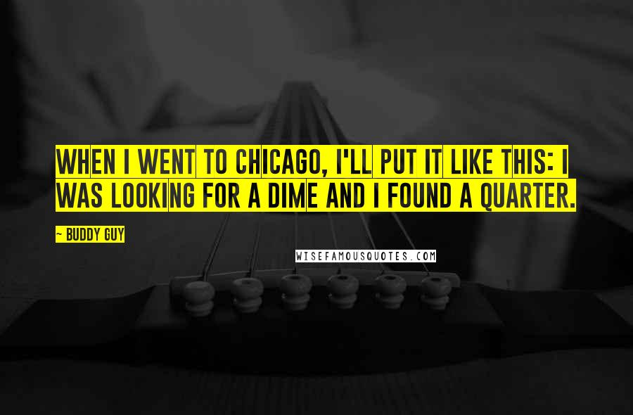 Buddy Guy quotes: When I went to Chicago, I'll put it like this: I was looking for a dime and I found a quarter.