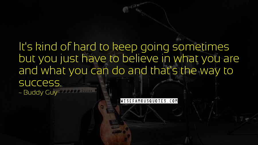 Buddy Guy quotes: It's kind of hard to keep going sometimes but you just have to believe in what you are and what you can do and that's the way to success.