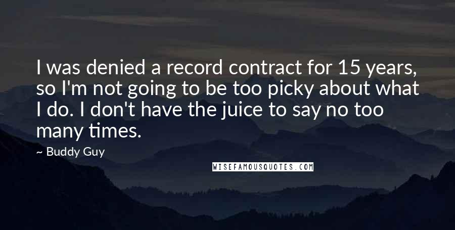Buddy Guy quotes: I was denied a record contract for 15 years, so I'm not going to be too picky about what I do. I don't have the juice to say no too